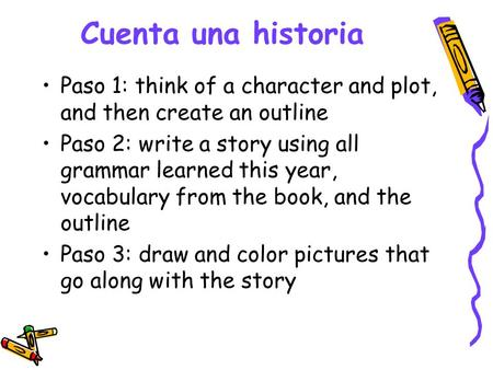 Cuenta una historia Paso 1: think of a character and plot, and then create an outline Paso 2: write a story using all grammar learned this year, vocabulary.