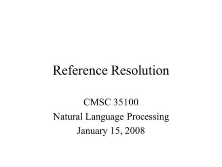 Reference Resolution CMSC 35100 Natural Language Processing January 15, 2008.