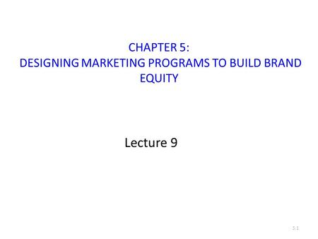 CHAPTER 5: DESIGNING MARKETING PROGRAMS TO BUILD BRAND EQUITY Lecture 9 5.1.