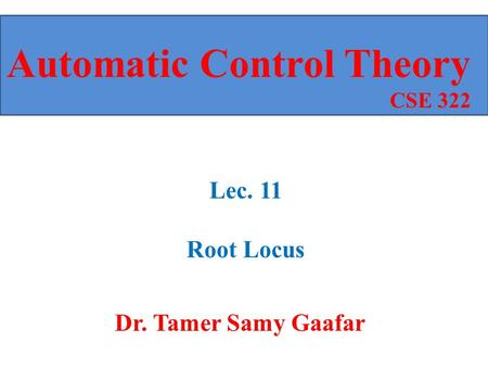 Dr. Tamer Samy Gaafar Automatic Control Theory CSE 322 Lec. 11 Root Locus.