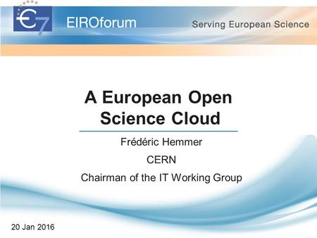 A European Open Science Cloud Frédéric Hemmer CERN Chairman of the IT Working Group 20 Jan 2016.