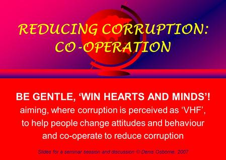 Slides for a seminar session and discussion © Denis Osborne, 2007 1 REDUCING CORRUPTION: CO-OPERATION BE GENTLE, 'WIN HEARTS AND MINDS'! aiming, where.