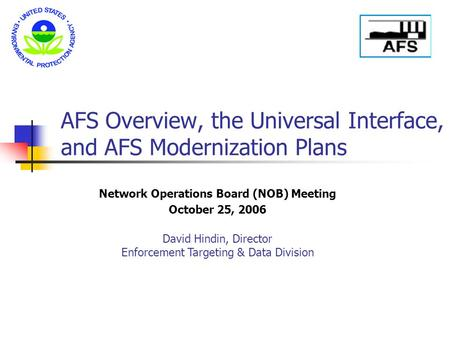 AFS Overview, the Universal Interface, and AFS Modernization Plans Network Operations Board (NOB) Meeting October 25, 2006 David Hindin, Director Enforcement.