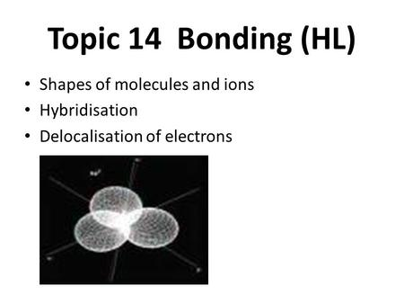 Topic 14 Bonding (HL) Shapes of molecules and ions Hybridisation Delocalisation of electrons.
