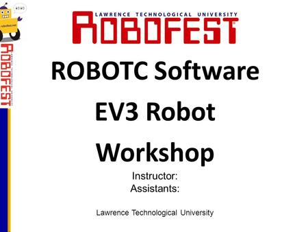 ROBOTC Software EV3 Robot Workshop Lawrence Technological University Instructor: Assistants: