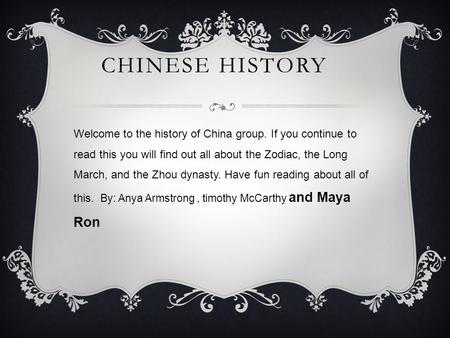 CHINESE HISTORY Welcome to the history of China group. If you continue to read this you will find out all about the Zodiac, the Long March, and the Zhou.