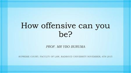 How offensive can you be? PROF. MR YBO BURUMA SUPREME COURT; FACULTY OF LAW, RADBOUD UNIVERSITYNOVEMBER, 6TH 2015.
