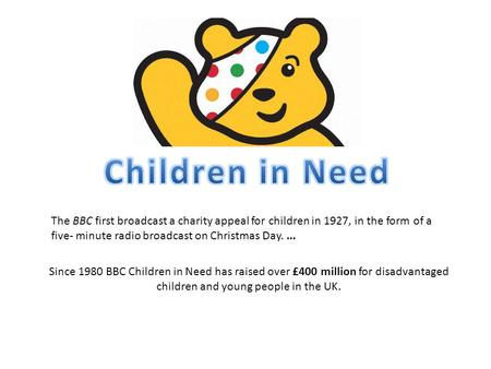 Since 1980 BBC Children in Need has raised over £400 million for disadvantaged children and young people in the UK. The BBC first broadcast a charity appeal.