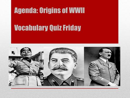 Agenda: Origins of WWII Vocabulary Quiz Friday. Read page 360-364 In the box with the leaders name write the name of the political system or movement.