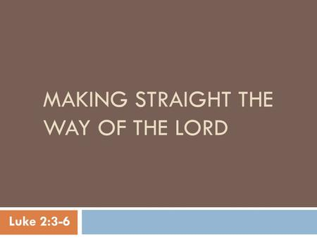 MAKING STRAIGHT THE WAY OF THE LORD Luke 2:3-6. Why Make A Way At All? GOD Gen 1:1 Man Gen 1:26,27  Relationship Was Good Gen 1:31.