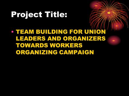 Project Title: TEAM BUILDING FOR UNION LEADERS AND ORGANIZERS TOWARDS WORKERS ORGANIZING CAMPAIGN.