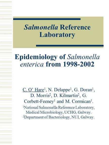 Salmonella Reference Laboratory Epidemiology of Salmonella enterica from 1998-2002 C. O' Hare 1, N. Delappe 1, G. Doran 1, D. Morris 2, D. Kilmartin 2,