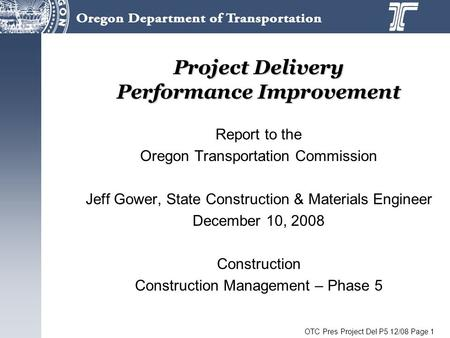 OTC Pres Project Del P5 12/08 Page 1 Project Delivery Performance Improvement Report to the Oregon Transportation Commission Jeff Gower, State Construction.
