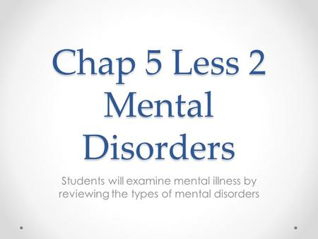 Chap 5 Less 2 Mental Disorders Students will examine mental illness by reviewing the types of mental disorders.