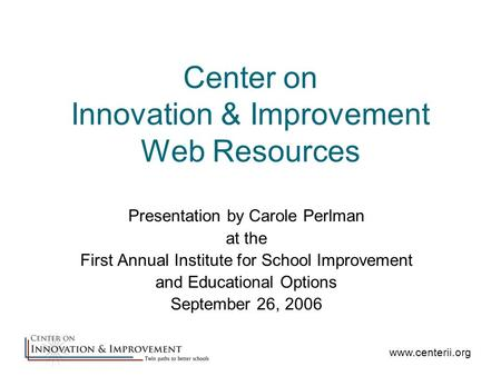 Center on Innovation & Improvement Web Resources Presentation by Carole Perlman at the First Annual Institute for School Improvement and Educational Options.