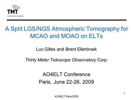 AO4ELT, Paris 2009 1 A Split LGS/NGS Atmospheric Tomography for MCAO and MOAO on ELTs Luc Gilles and Brent Ellerbroek Thirty Meter Telescope Observatory.