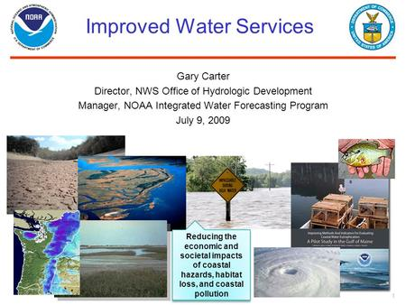 1 Improved Water Services Gary Carter Director, NWS Office of Hydrologic Development Manager, NOAA Integrated Water Forecasting Program July 9, 2009 Reducing.