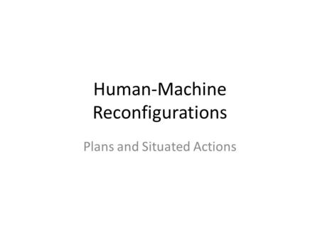 Human-Machine Reconfigurations Plans and Situated Actions.