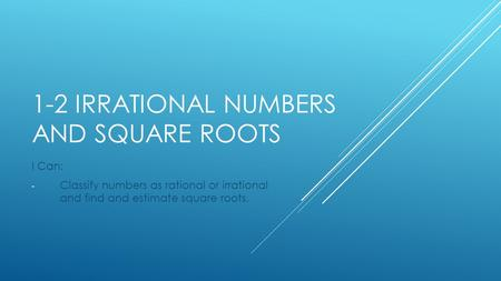 1-2 IRRATIONAL NUMBERS AND SQUARE ROOTS I Can: - Classify numbers as rational or irrational and find and estimate square roots.