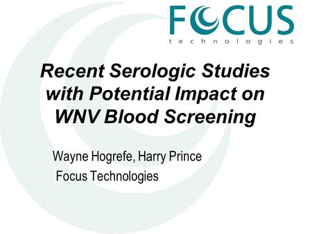 Recent Serologic Studies with Potential Impact on WNV Blood Screening Wayne Hogrefe, Harry Prince Focus Technologies.