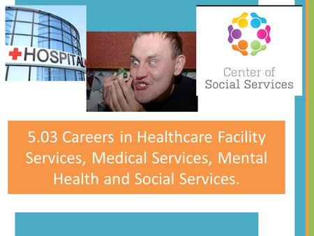 5.03 Careers in Healthcare Facility Services, Medical Services, Mental Health and Social Services.