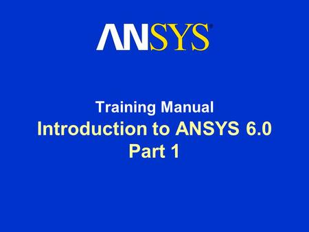 Introduction to ANSYS 6.0 Part 1 Training Manual.