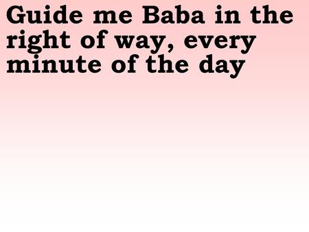 Guide me Baba in the right of way, every minute of the day.