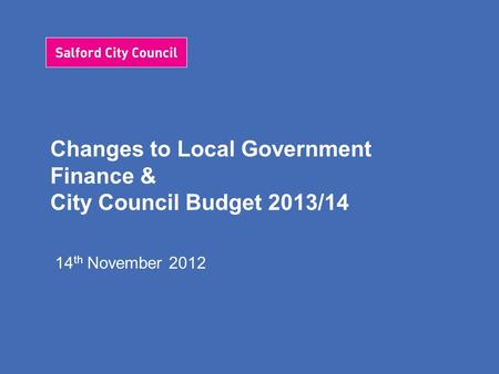 Changes to Local Government Finance & City Council Budget 2013/14 14 th November 2012.