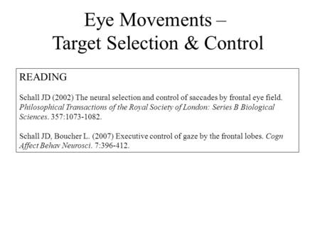 Eye Movements – Target Selection & Control READING Schall JD (2002) The neural selection and control of saccades by frontal eye field. Philosophical Transactions.