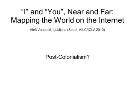 """I"" and ""You"", Near and Far: Mapping the World on the Internet Aleš Vaupotič, Ljubljana (Seoul, AILC/ICLA 2010) Post-Colonialism?"