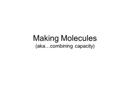 Making Molecules (aka…combining capacity). Atoms combine to form molecules based on the electrons in their outer shell. We saw from Bohr Diagrams that.