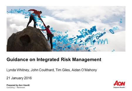 Prepared by Aon Hewitt Consulting | Retirement Guidance on Integrated Risk Management Lynda Whitney, John Coulthard, Tim Giles, Aidan O'Mahony 21 January.