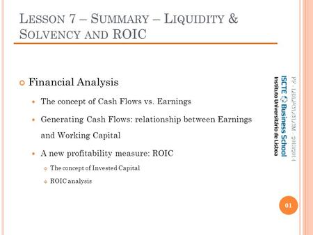 L ESSON 7 – S UMMARY – L IQUIDITY & S OLVENCY AND ROIC Financial Analysis The concept of Cash Flows vs. Earnings Generating Cash Flows: relationship between.