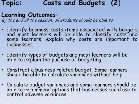 Topic:Costs and Budgets (2) Learning Outcomes: By the end of the session, all students should be able to: Identify business costs items associated with.