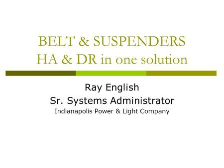 BELT & SUSPENDERS HA & DR in one solution Ray English Sr. Systems Administrator Indianapolis Power & Light Company.