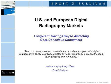 © Copyright 2002 Frost & Sullivan. All Rights Reserved. U.S. and European Digital Radiography Markets Long-Term Savings Key to Attracting Cost-Conscious.