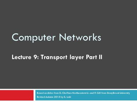Computer Networks Lecture 9: Transport layer Part II Based on slides from D. Choffnes Northeastern U. and P. Gill from StonyBrook University Revised Autumn.