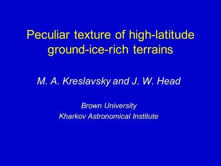 Peculiar texture of high-latitude ground-ice-rich terrains M. A. Kreslavsky and J. W. Head Brown University Kharkov Astronomical Institute.
