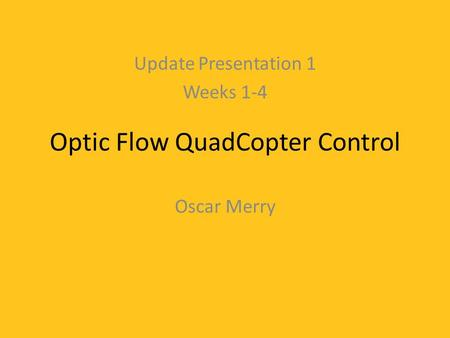 Optic Flow QuadCopter Control Oscar Merry Update Presentation 1 Weeks 1-4.
