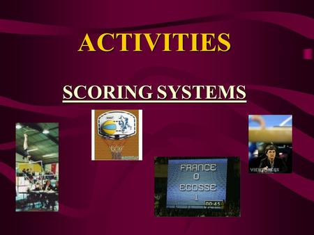 ACTIVITIES SCORING SYSTEMS. SCORING SYSTEMS There are two types of scoring systems. OBJECTIVE SCORING & SUBJECTIVE SCORING.