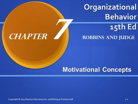 Organizational Behavior 15th Ed Motivational Concepts Copyright © 2013 Pearson Education, Inc. publishing as Prentice Hall7-1 Robbins and Judge Chapter.