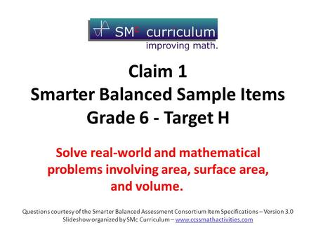 Claim 1 Smarter Balanced Sample Items Grade 6 - Target H Solve real-world and mathematical problems involving area, surface area, and volume. Questions.