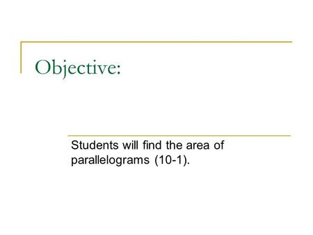 Objective: Students will find the area of parallelograms (10-1).