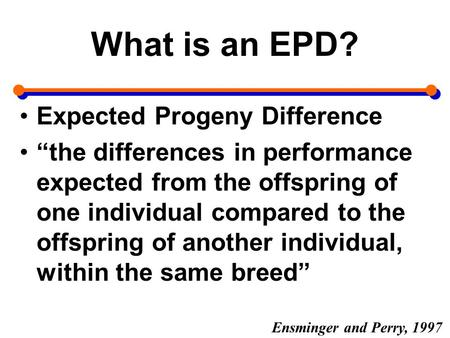 "What is an EPD? Expected Progeny Difference ""the differences in performance expected from the offspring of one individual compared to the offspring of."