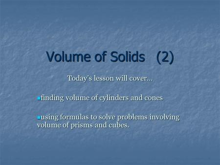 Volume of Solids(2) Today's lesson will cover… finding volume of cylinders and cones finding volume of cylinders and cones using formulas to solve problems.