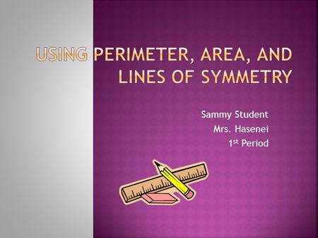 Sammy Student Mrs. Hasenei 1 st Period.  Perimeter is the distance around the outside edges of an object.  Can be measured in feet, inches, miles, centimeters,