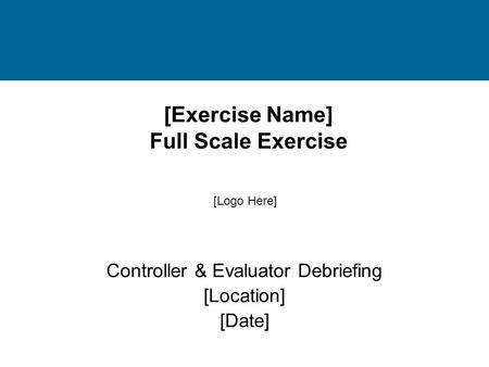 [Exercise Name] Full Scale Exercise Controller & Evaluator Debriefing [Location] [Date] [Logo Here]