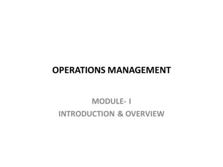 OPERATIONS MANAGEMENT MODULE- I INTRODUCTION & OVERVIEW.