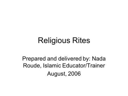Religious Rites Prepared and delivered by: Nada Roude, Islamic Educator/Trainer August, 2006.