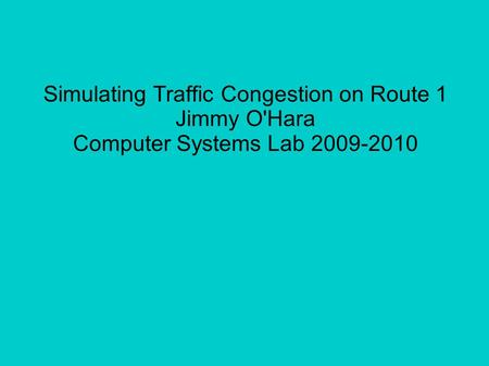Simulating Traffic Congestion on Route 1 Jimmy O'Hara Computer Systems Lab 2009-2010.